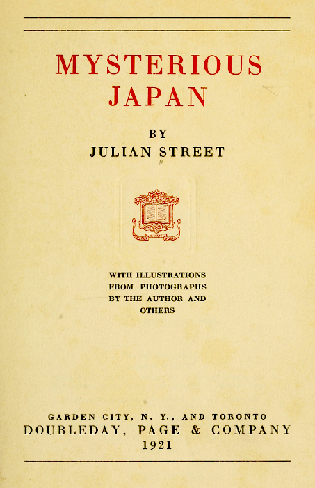 MYSTERIOUS JAPAN  BY JULIAN STREET  [Illustration]  WITH ILLUSTRATIONS FROM PHOTOGRAPHS BY THE AUTHOR AND OTHERS  GARDEN CITY, N. Y., AND TORONTO DOUBLEDAY, PAGE & COMPANY 1921