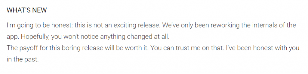 I'm going to be honest: this is not an exciting release. We've only been reworking the internals of the app. Hopefully, you won't notice anything changed at all. The payoff for this boring release will be worth it. You can trust me on that. I've been honest with you in the past.