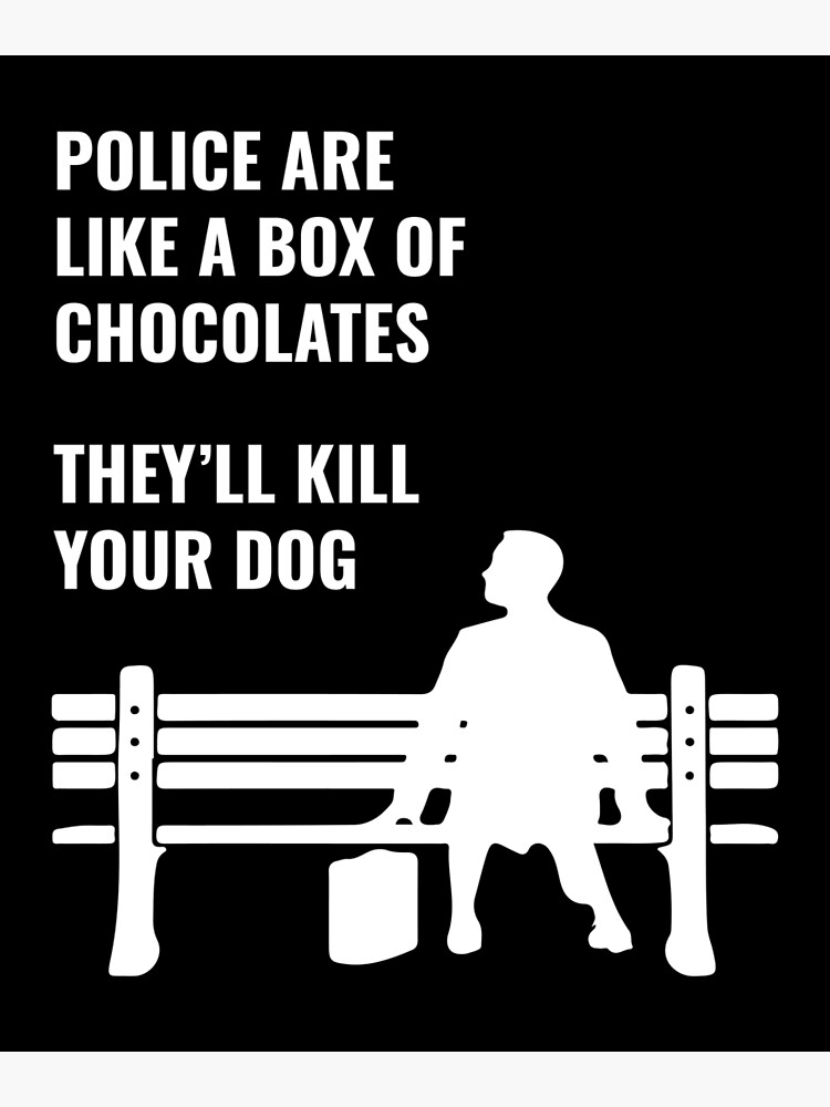 T-Shirt - -Police Are Like A Box of Chocolates; They'll Kill Your Dog