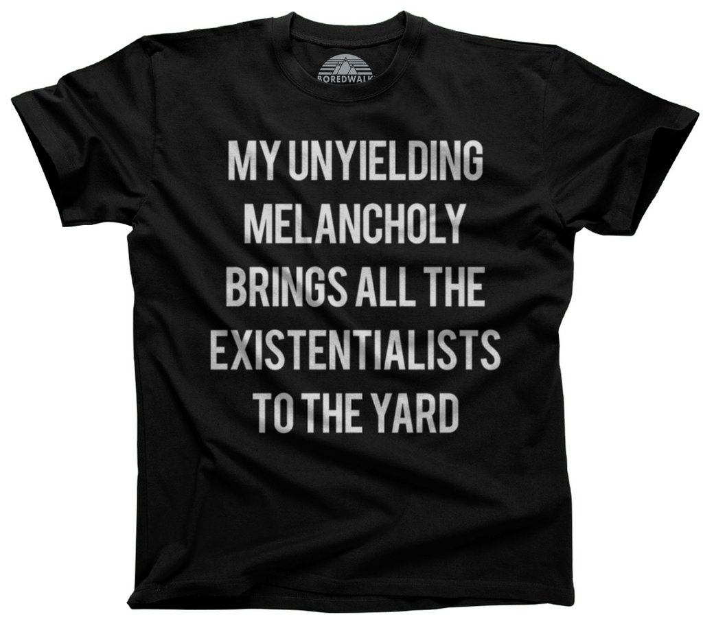 T-Shirt: My Unyielding Melancholy Brings All The Existentialists to the Yard
